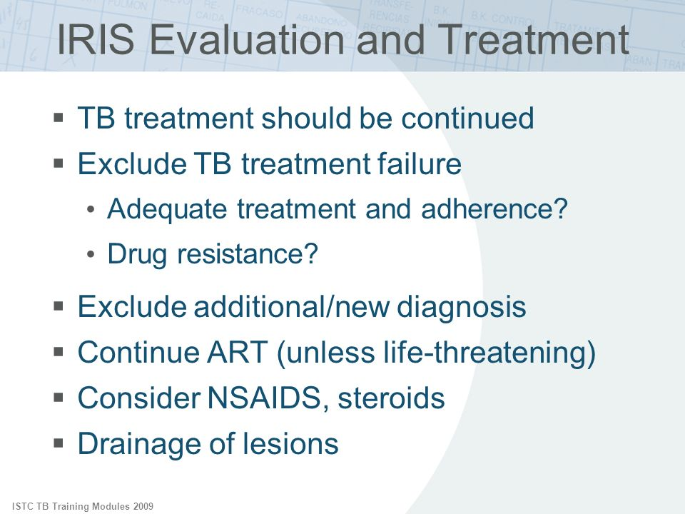 ISTC TB Training Modules 2009 IRIS Evaluation and Treatment TB treatment should be continued Exclude TB treatment failure Adequate treatment and adherence.