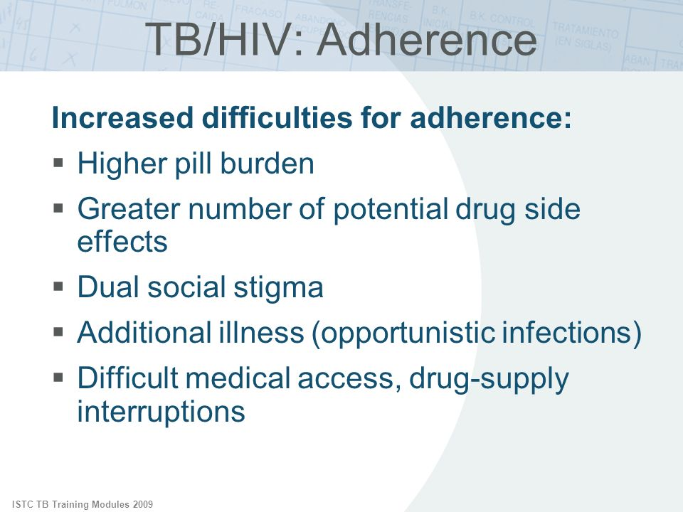 ISTC TB Training Modules 2009 TB/HIV: Adherence Increased difficulties for adherence: Higher pill burden Greater number of potential drug side effects Dual social stigma Additional illness (opportunistic infections) Difficult medical access, drug-supply interruptions