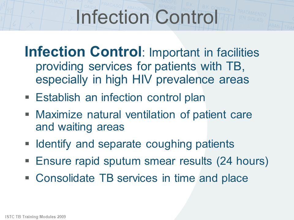 ISTC TB Training Modules 2009 Infection Control Infection Control : Important in facilities providing services for patients with TB, especially in high HIV prevalence areas Establish an infection control plan Maximize natural ventilation of patient care and waiting areas Identify and separate coughing patients Ensure rapid sputum smear results (24 hours) Consolidate TB services in time and place