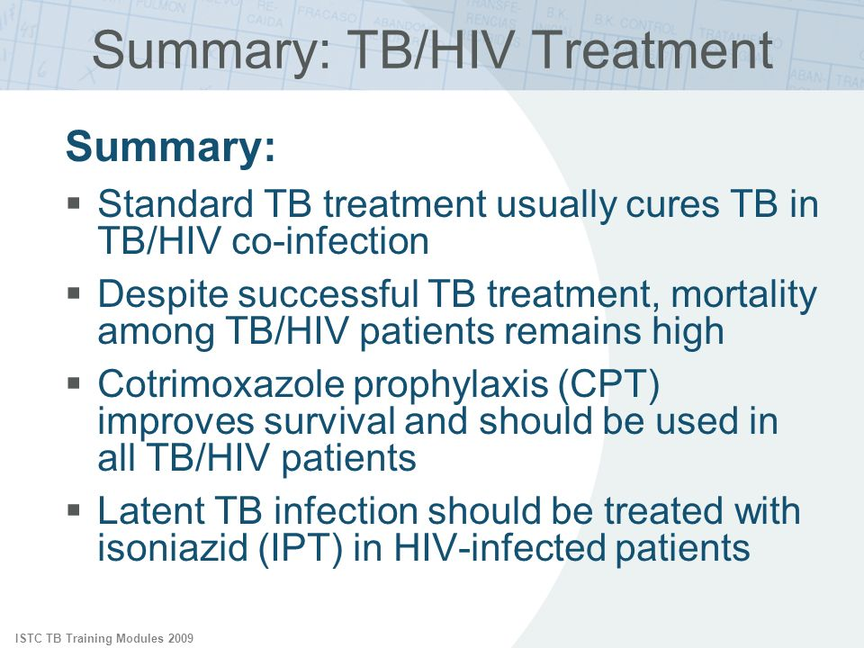 ISTC TB Training Modules 2009 Summary: TB/HIV Treatment Summary: Standard TB treatment usually cures TB in TB/HIV co-infection Despite successful TB treatment, mortality among TB/HIV patients remains high Cotrimoxazole prophylaxis (CPT) improves survival and should be used in all TB/HIV patients Latent TB infection should be treated with isoniazid (IPT) in HIV-infected patients