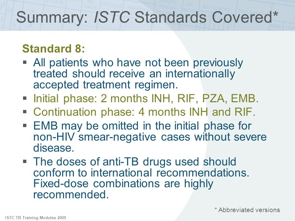 ISTC TB Training Modules 2009 * Abbreviated versions Summary: ISTC Standards Covered* Standard 8: All patients who have not been previously treated should receive an internationally accepted treatment regimen.