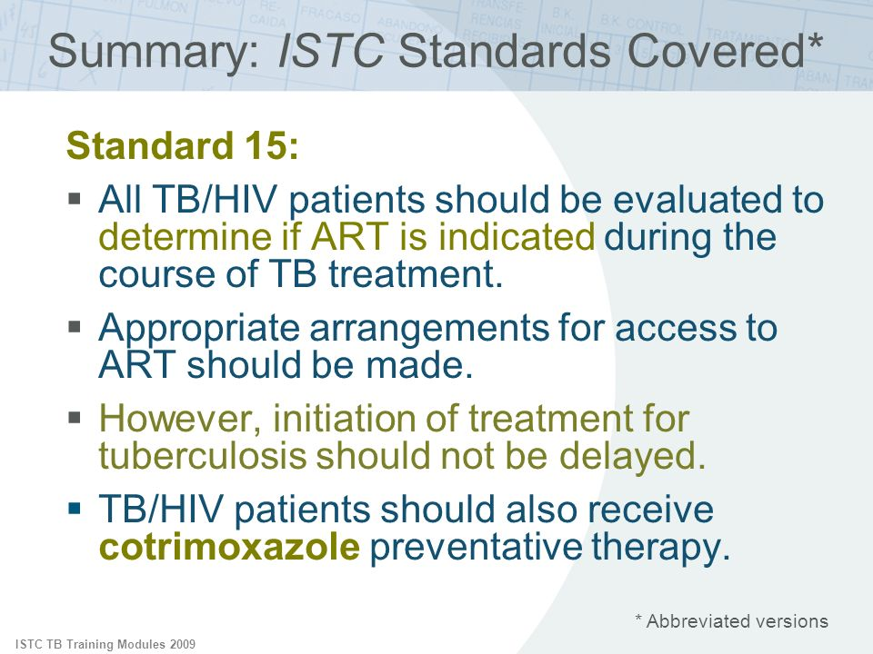 ISTC TB Training Modules 2009 Summary: ISTC Standards Covered* Standard 15: All TB/HIV patients should be evaluated to determine if ART is indicated during the course of TB treatment.