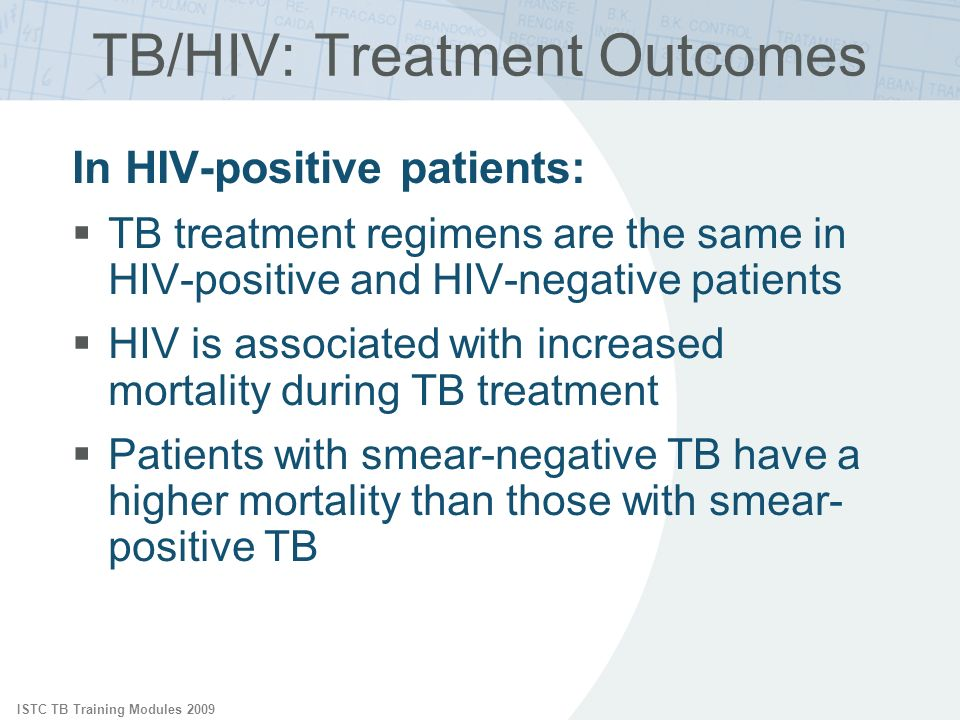 ISTC TB Training Modules 2009 In HIV-positive patients: TB treatment regimens are the same in HIV-positive and HIV-negative patients HIV is associated with increased mortality during TB treatment Patients with smear-negative TB have a higher mortality than those with smear- positive TB TB/HIV: Treatment Outcomes