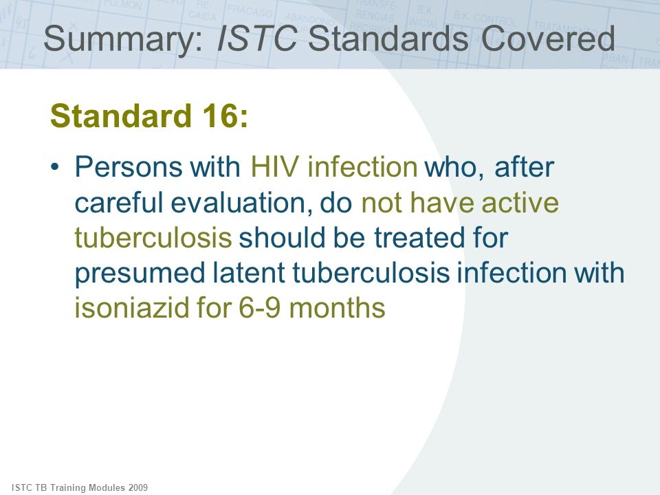 ISTC TB Training Modules 2009 Summary: ISTC Standards Covered Standard 16: Persons with HIV infection who, after careful evaluation, do not have active tuberculosis should be treated for presumed latent tuberculosis infection with isoniazid for 6-9 months