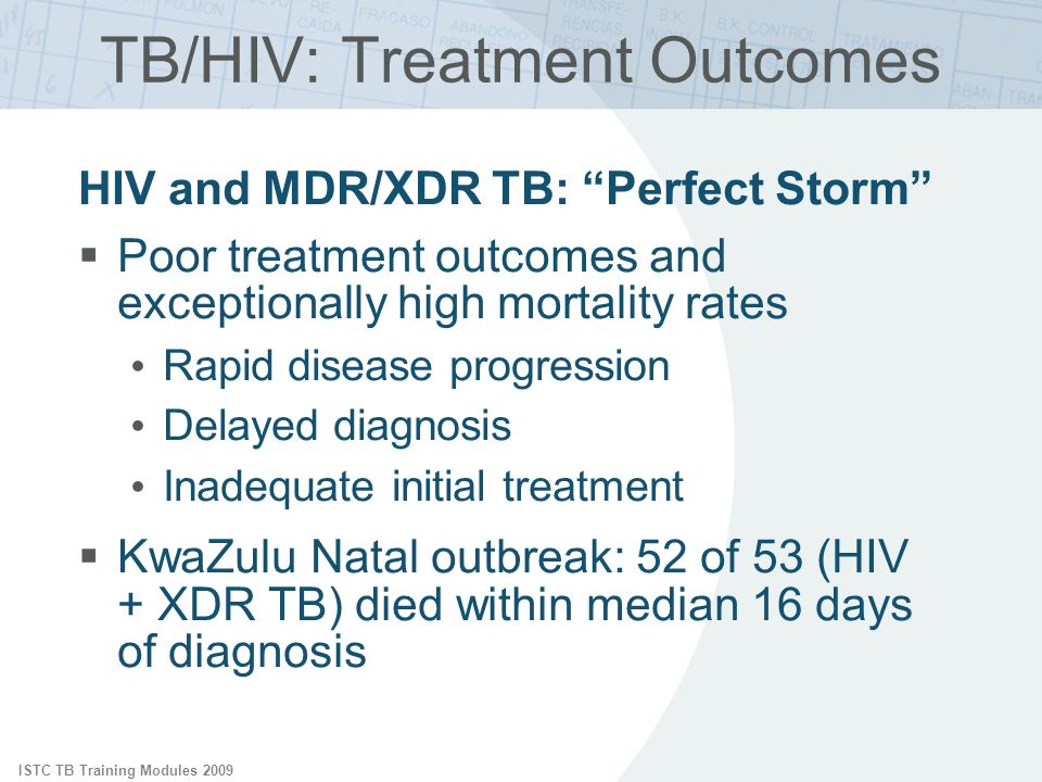 ISTC TB Training Modules 2009 TB/HIV: Treatment Outcomes HIV and MDR/XDR TB: Perfect Storm Poor treatment outcomes and exceptionally high mortality rates Rapid disease progression Delayed diagnosis Inadequate initial treatment KwaZulu Natal outbreak: 52 of 53 (HIV + XDR TB) died within median 16 days of diagnosis