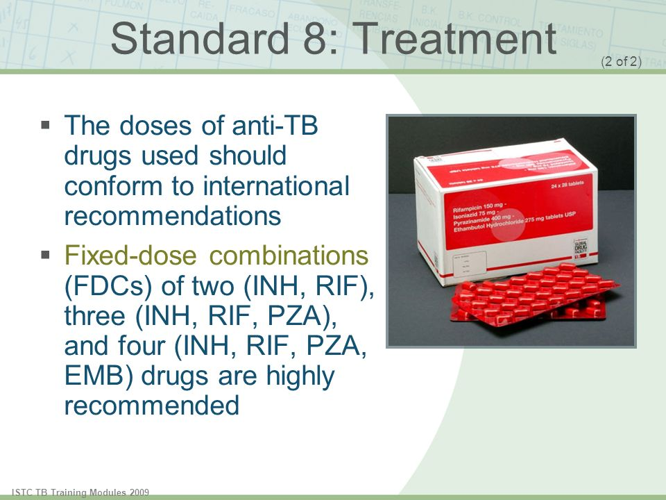 ISTC TB Training Modules 2009 Standard 8: Treatment The doses of anti-TB drugs used should conform to international recommendations Fixed-dose combinations (FDCs) of two (INH, RIF), three (INH, RIF, PZA), and four (INH, RIF, PZA, EMB) drugs are highly recommended (2 of 2)