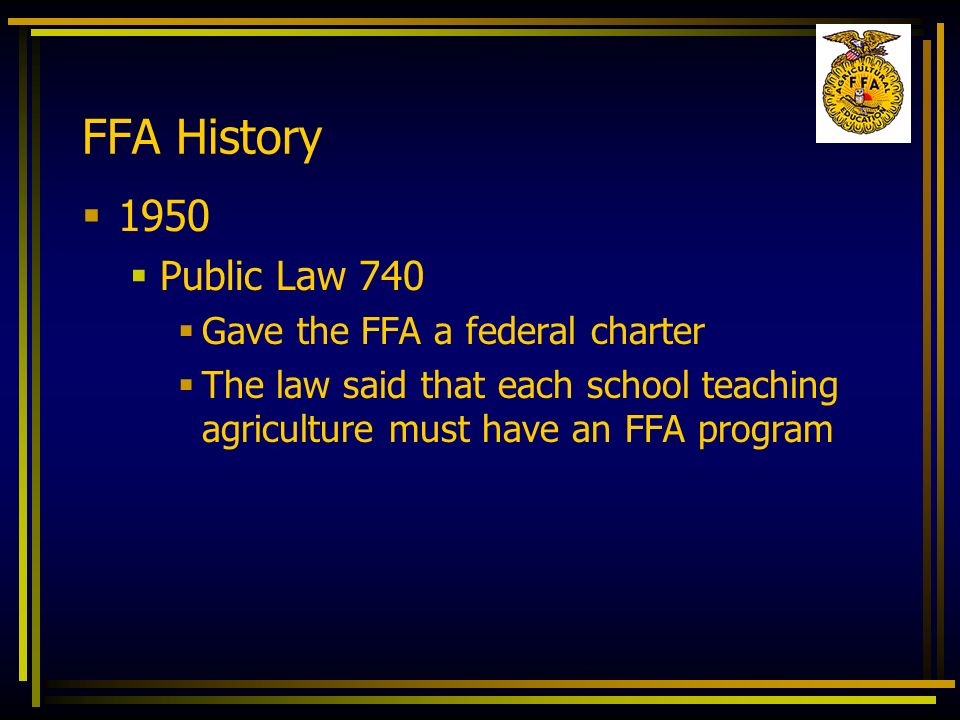 FFA History 1950 Public Law 740 Gave the FFA a federal charter The law said that each school teaching agriculture must have an FFA program