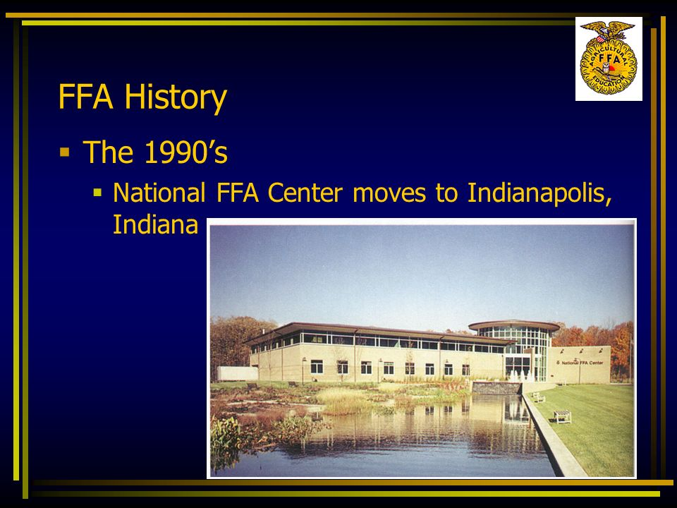 FFA History The 1990s National FFA Center moves to Indianapolis, Indiana