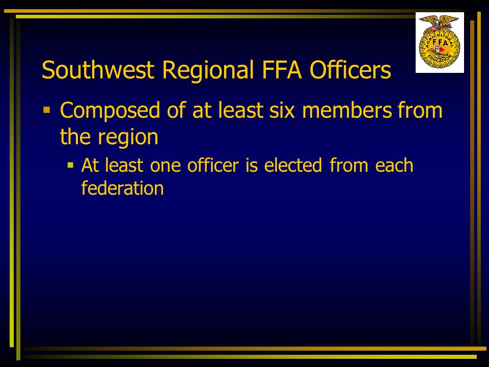 Southwest Regional FFA Officers Composed of at least six members from the region At least one officer is elected from each federation