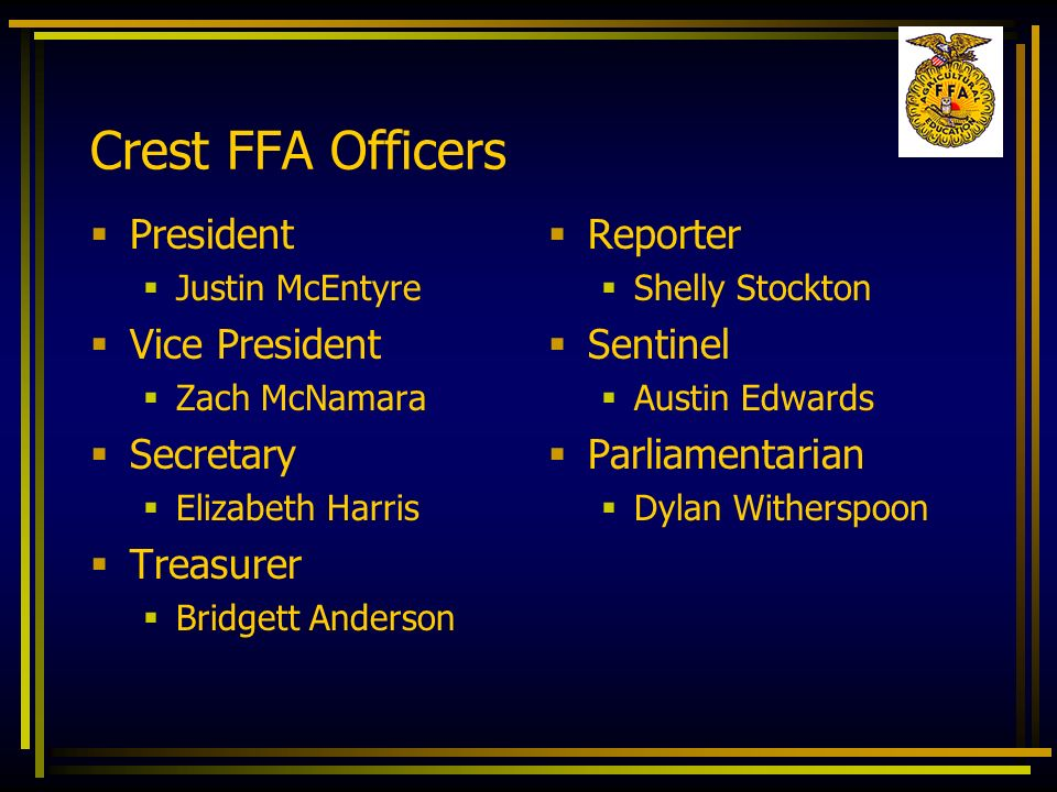 Crest FFA Officers President Justin McEntyre Vice President Zach McNamara Secretary Elizabeth Harris Treasurer Bridgett Anderson Reporter Shelly Stock