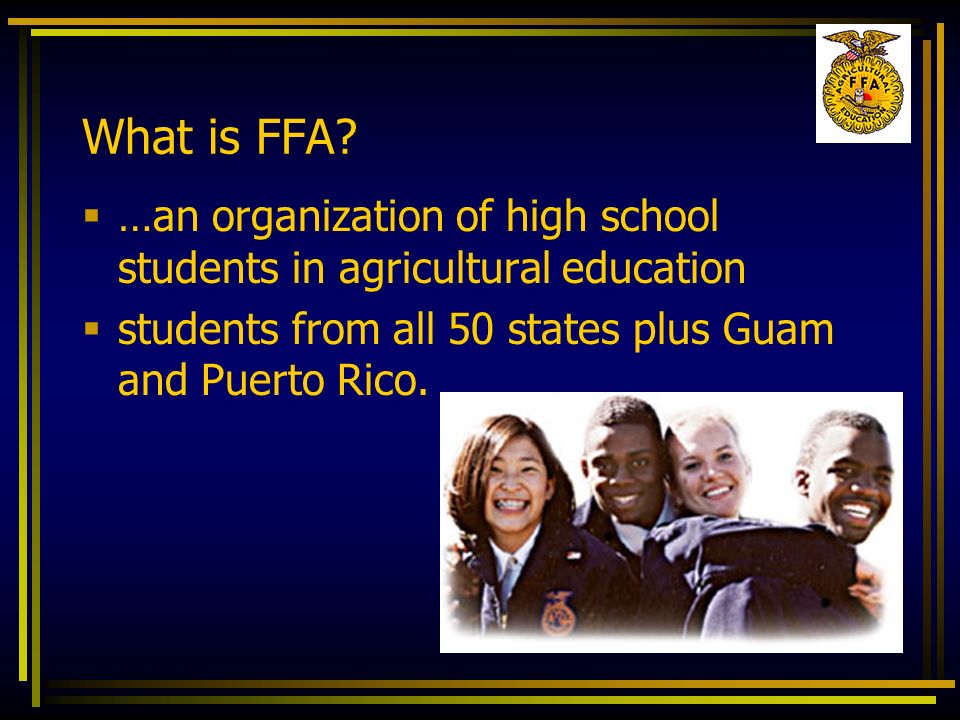 What is FFA? …an organization of high school students in agricultural education students from all 50 states plus Guam and Puerto Rico.