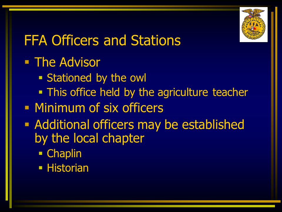 FFA Officers and Stations The Advisor Stationed by the owl This office held by the agriculture teacher Minimum of six officers Additional officers may