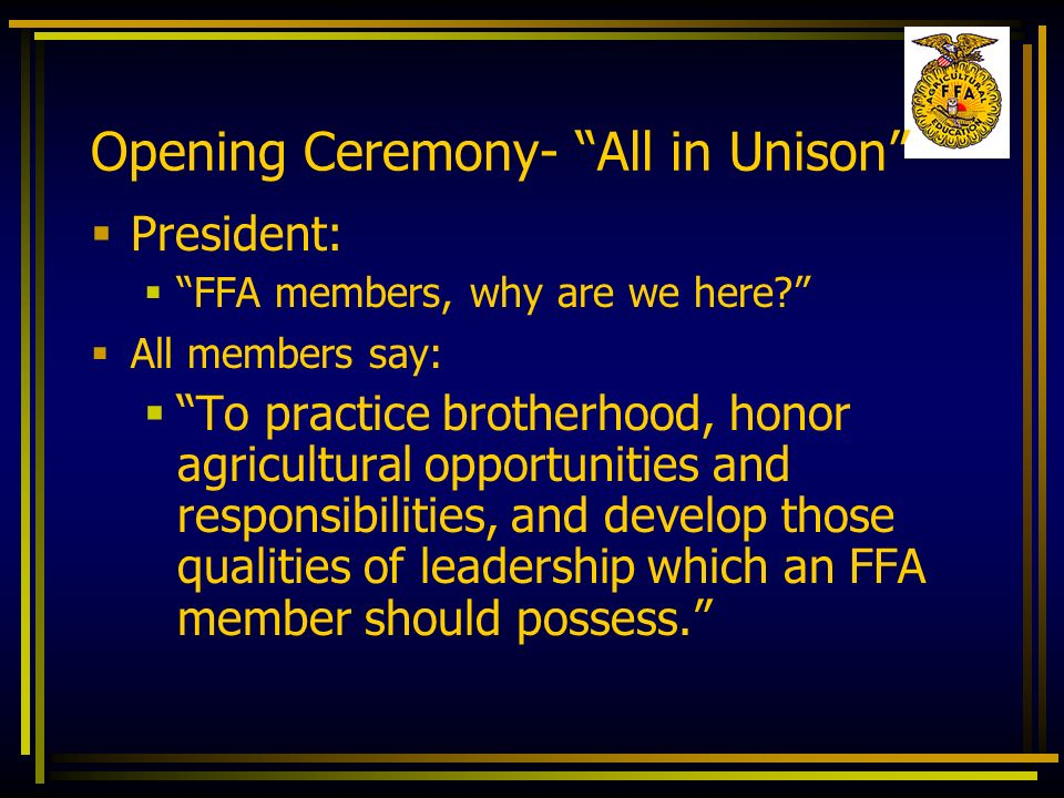 Opening Ceremony- All in Unison President: FFA members, why are we here? All members say: To practice brotherhood, honor agricultural opportunities an