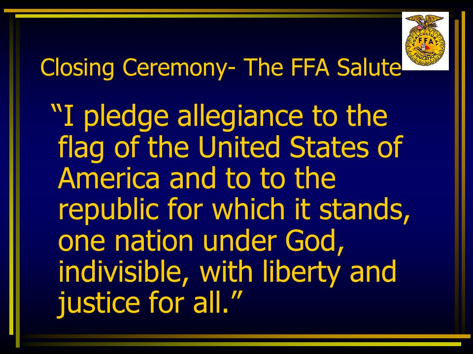 Closing Ceremony- The FFA Salute I pledge allegiance to the flag of the United States of America and to to the republic for which it stands, one natio