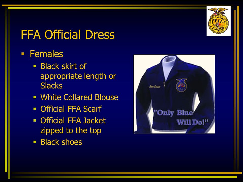 FFA Official Dress Females Black skirt of appropriate length or Slacks White Collared Blouse Official FFA Scarf Official FFA Jacket zipped to the top