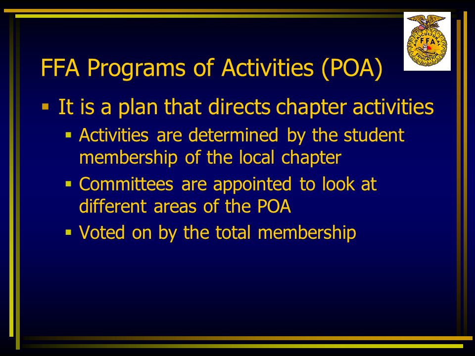 FFA Programs of Activities (POA) It is a plan that directs chapter activities Activities are determined by the student membership of the local chapter
