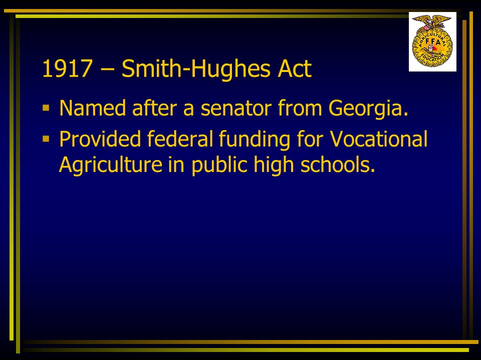 1917 – Smith-Hughes Act Named after a senator from Georgia. Provided federal funding for Vocational Agriculture in public high schools.