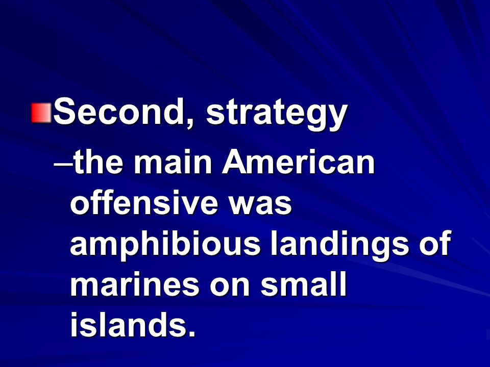 Second, strategy –the main American offensive was amphibious landings of marines on small islands.