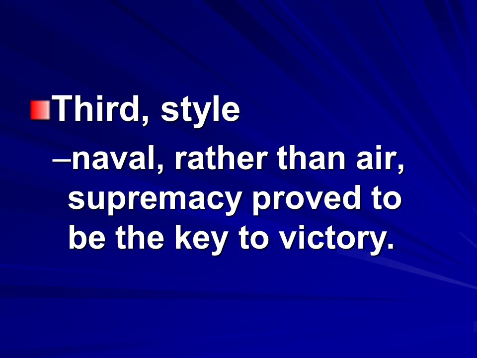 Third, style –naval, rather than air, supremacy proved to be the key to victory.