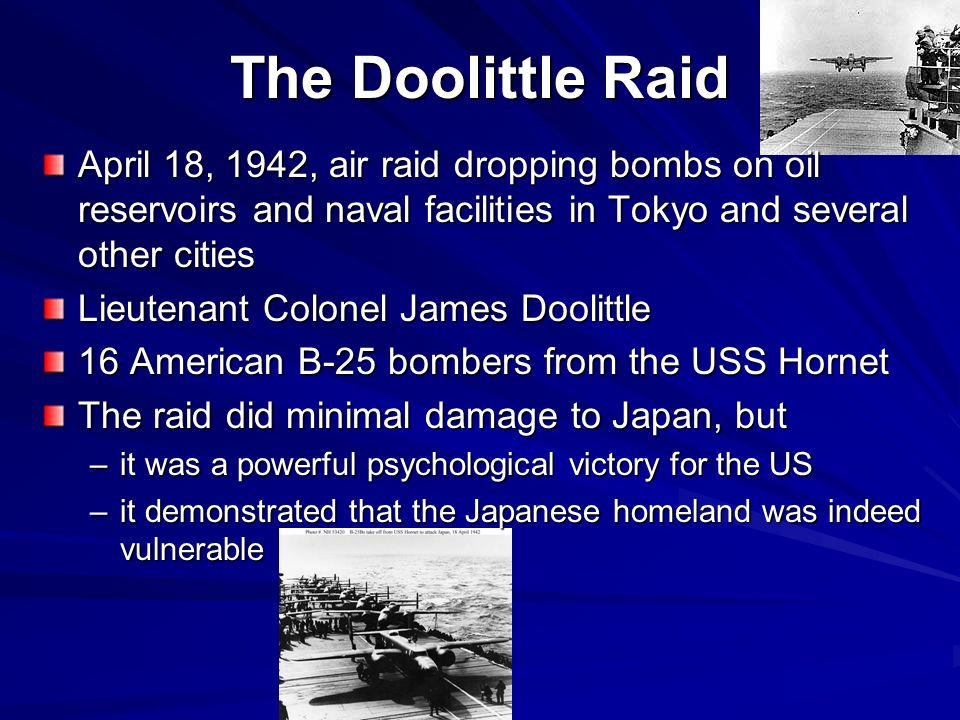 The Doolittle Raid April 18, 1942, air raid dropping bombs on oil reservoirs and naval facilities in Tokyo and several other cities Lieutenant Colonel James Doolittle 16 American B-25 bombers from the USS Hornet The raid did minimal damage to Japan, but –it was a powerful psychological victory for the US –it demonstrated that the Japanese homeland was indeed vulnerable