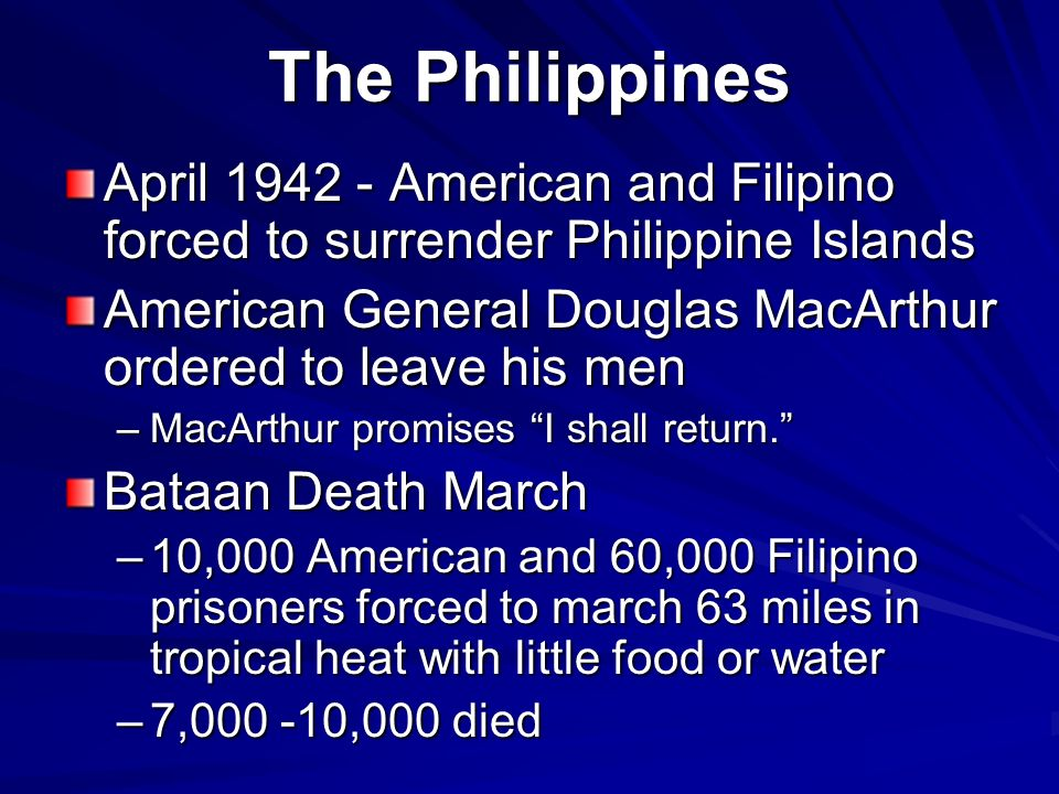 The Philippines April 1942 - American and Filipino forced to surrender Philippine Islands American General Douglas MacArthur ordered to leave his men –MacArthur promises I shall return.