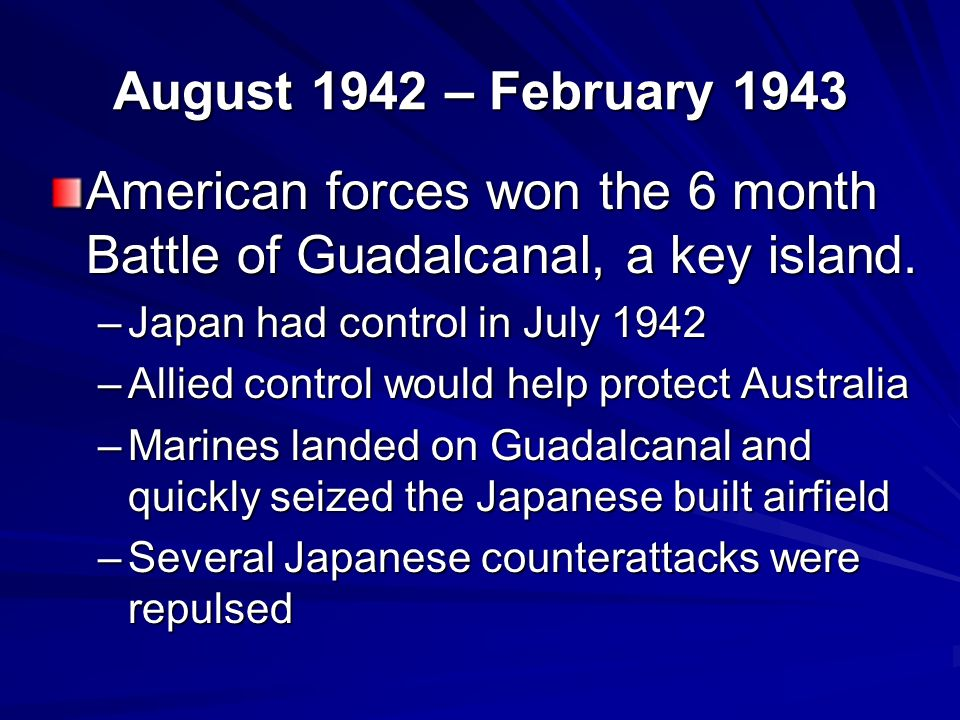 August 1942 – February 1943 American forces won the 6 month Battle of Guadalcanal, a key island.