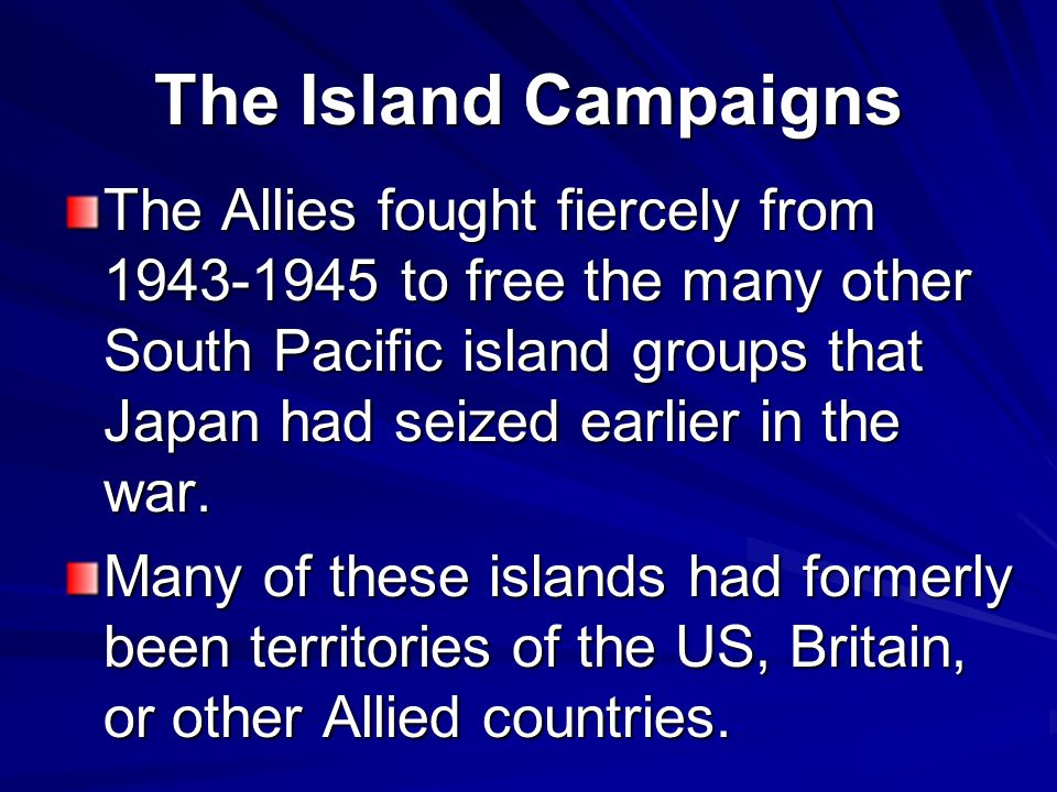 The Island Campaigns The Allies fought fiercely from 1943-1945 to free the many other South Pacific island groups that Japan had seized earlier in the war.