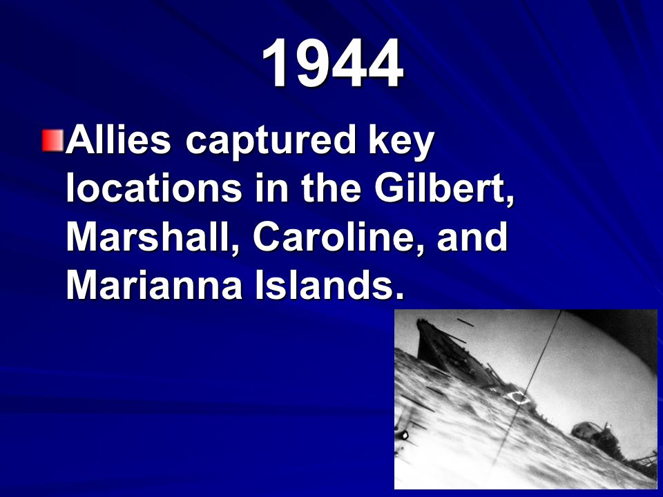 1944 Allies captured key locations in the Gilbert, Marshall, Caroline, and Marianna Islands.