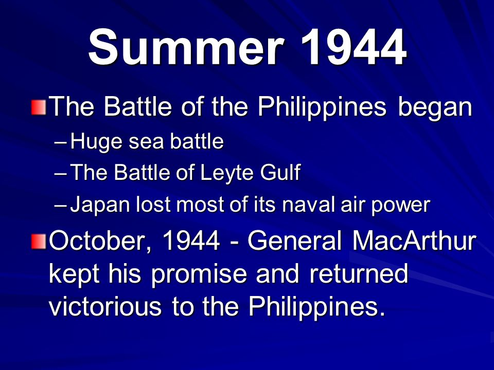 Summer 1944 The Battle of the Philippines began –Huge sea battle –The Battle of Leyte Gulf –Japan lost most of its naval air power October, 1944 - General MacArthur kept his promise and returned victorious to the Philippines.