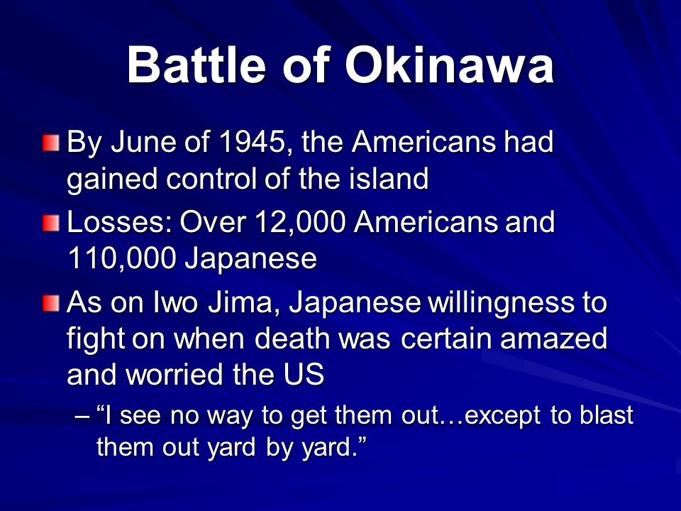 Battle of Okinawa By June of 1945, the Americans had gained control of the island Losses: Over 12,000 Americans and 110,000 Japanese As on Iwo Jima, Japanese willingness to fight on when death was certain amazed and worried the US –I see no way to get them out…except to blast them out yard by yard.