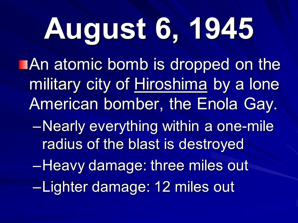 August 6, 1945 An atomic bomb is dropped on the military city of Hiroshima by a lone American bomber, the Enola Gay.