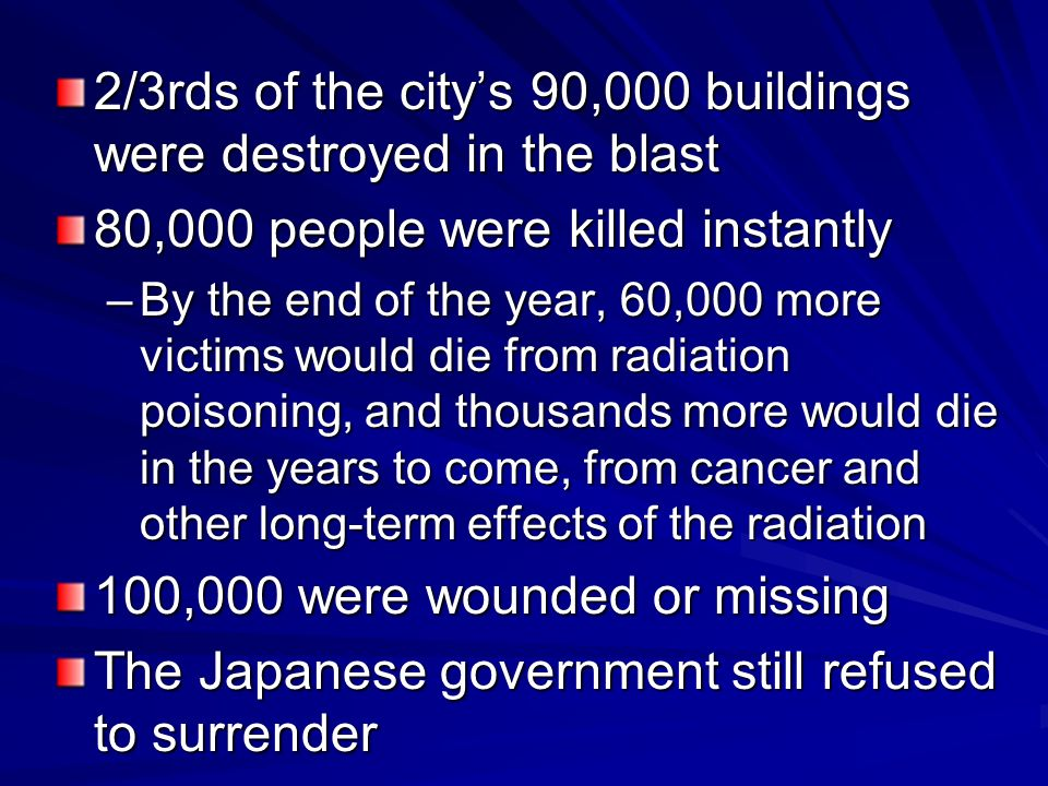 2/3rds of the citys 90,000 buildings were destroyed in the blast 80,000 people were killed instantly –By the end of the year, 60,000 more victims would die from radiation poisoning, and thousands more would die in the years to come, from cancer and other long-term effects of the radiation 100,000 were wounded or missing The Japanese government still refused to surrender