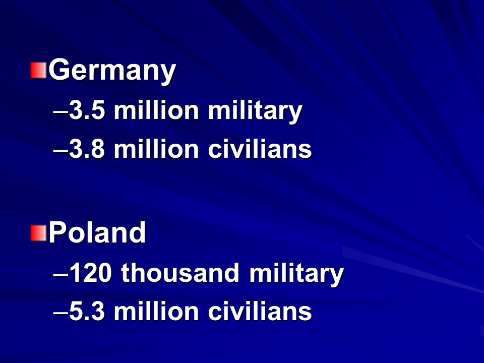 Germany –3.5 million military –3.8 million civilians Poland –120 thousand military –5.3 million civilians