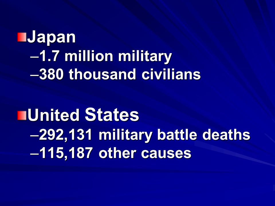Japan –1.7 million military –380 thousand civilians United States –292,131 military battle deaths –115,187 other causes