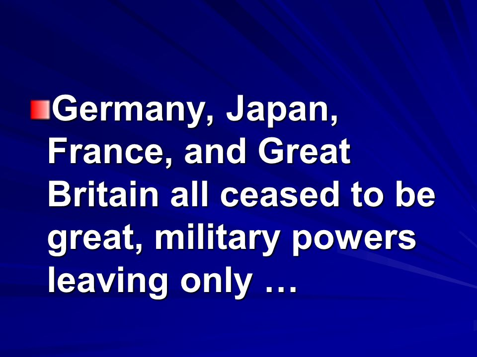 Germany, Japan, France, and Great Britain all ceased to be great, military powers leaving only …