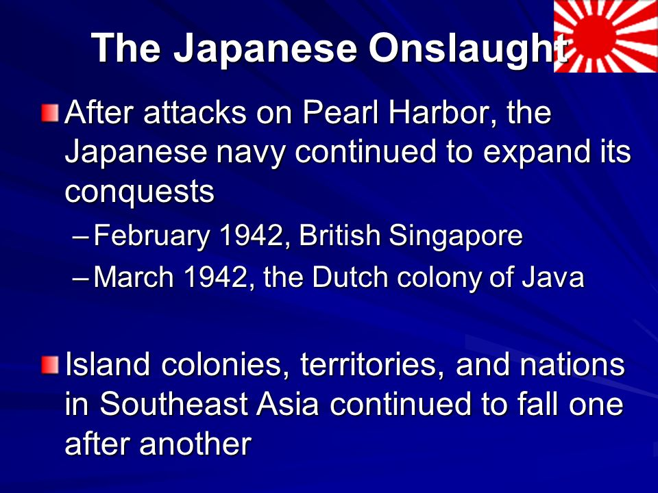 The Japanese Onslaught After attacks on Pearl Harbor, the Japanese navy continued to expand its conquests –February 1942, British Singapore –March 1942, the Dutch colony of Java Island colonies, territories, and nations in Southeast Asia continued to fall one after another