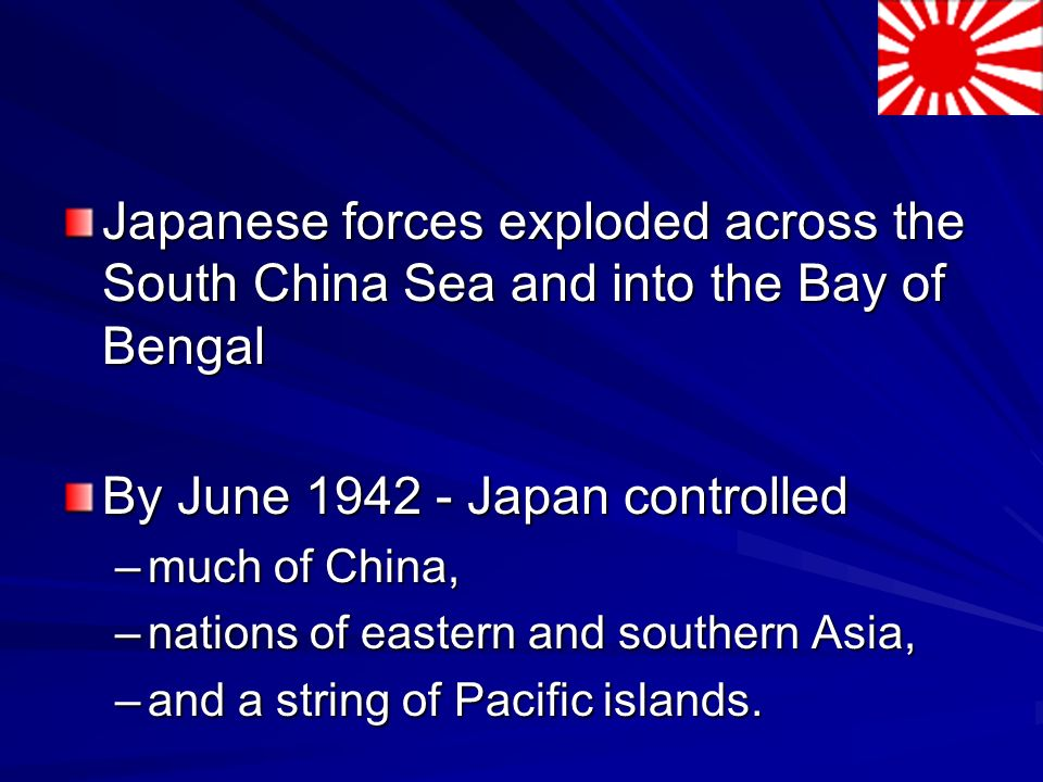 Japanese forces exploded across the South China Sea and into the Bay of Bengal By June 1942 - Japan controlled –much of China, –nations of eastern and southern Asia, –and a string of Pacific islands.