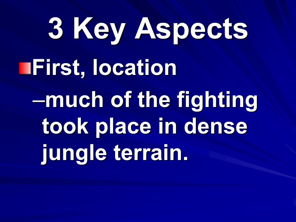3 Key Aspects First, location –much of the fighting took place in dense jungle terrain.