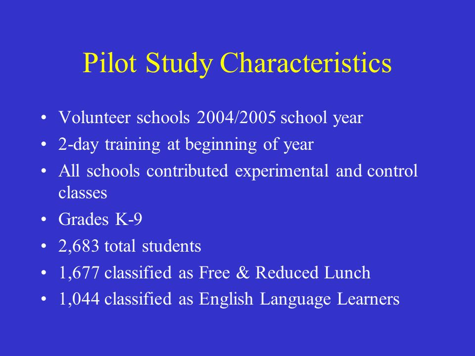 Pilot Study Characteristics Volunteer schools 2004/2005 school year 2-day training at beginning of year All schools contributed experimental and control classes Grades K-9 2,683 total students 1,677 classified as Free & Reduced Lunch 1,044 classified as English Language Learners