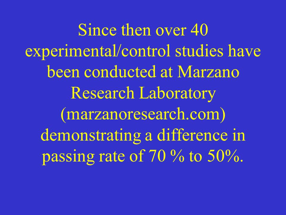 Since then over 40 experimental/control studies have been conducted at Marzano Research Laboratory (marzanoresearch.com) demonstrating a difference in passing rate of 70 % to 50%.