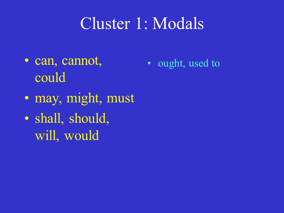 Cluster 1: Modals can, cannot, could may, might, must shall, should, will, would ought, used to