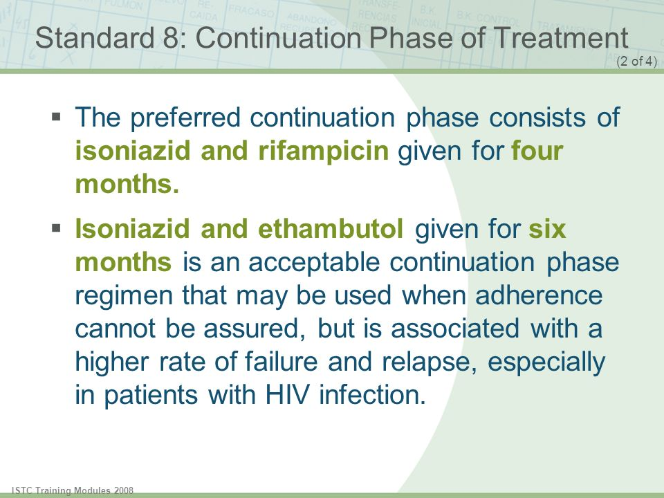 ISTC Training Modules 2008 Standard 8: Continuation Phase of Treatment The preferred continuation phase consists of isoniazid and rifampicin given for