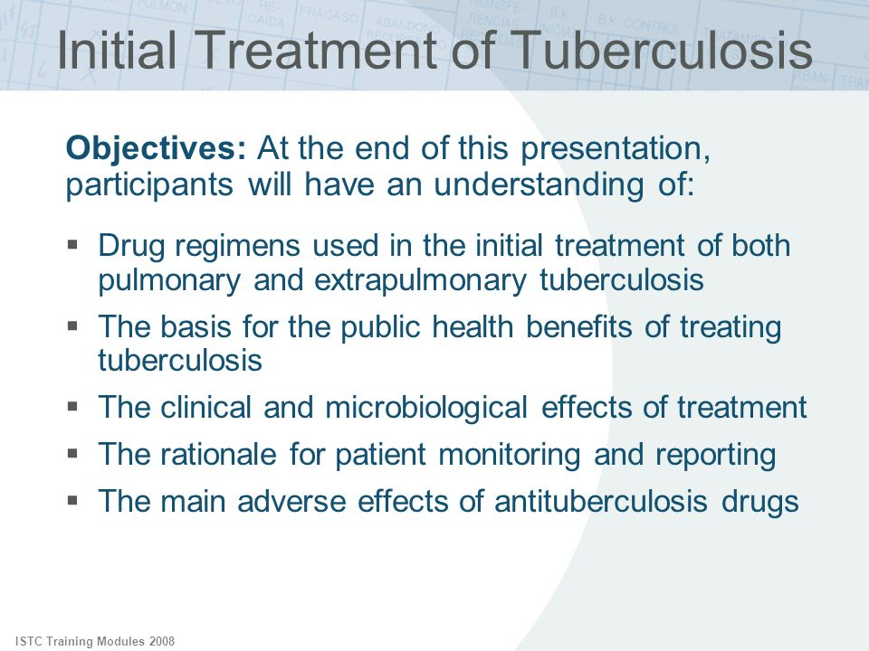 ISTC Training Modules 2008 Initial Treatment of Tuberculosis Objectives: At the end of this presentation, participants will have an understanding of: