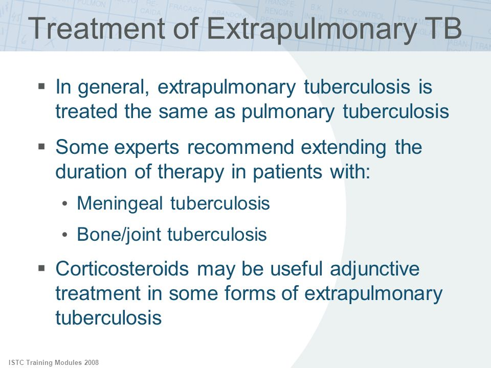 ISTC Training Modules 2008 In general, extrapulmonary tuberculosis is treated the same as pulmonary tuberculosis Some experts recommend extending the