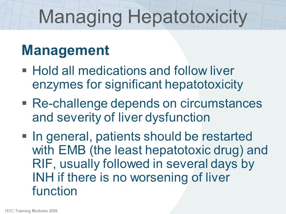 ISTC Training Modules 2008 Managing Hepatotoxicity Management Hold all medications and follow liver enzymes for significant hepatotoxicity Re-challeng