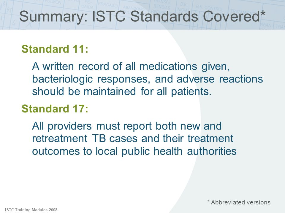 ISTC Training Modules 2008 Standard 11: A written record of all medications given, bacteriologic responses, and adverse reactions should be maintained