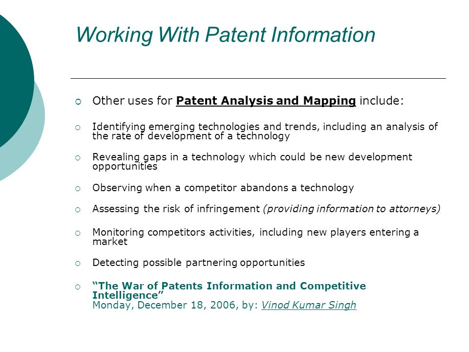 Working With Patent Information Other uses for Patent Analysis and Mapping include: Identifying emerging technologies and trends, including an analysis of the rate of development of a technology Revealing gaps in a technology which could be new development opportunities Observing when a competitor abandons a technology Assessing the risk of infringement (providing information to attorneys) Monitoring competitors activities, including new players entering a market Detecting possible partnering opportunities The War of Patents Information and Competitive Intelligence Monday, December 18, 2006, by: Vinod Kumar SinghVinod Kumar Singh
