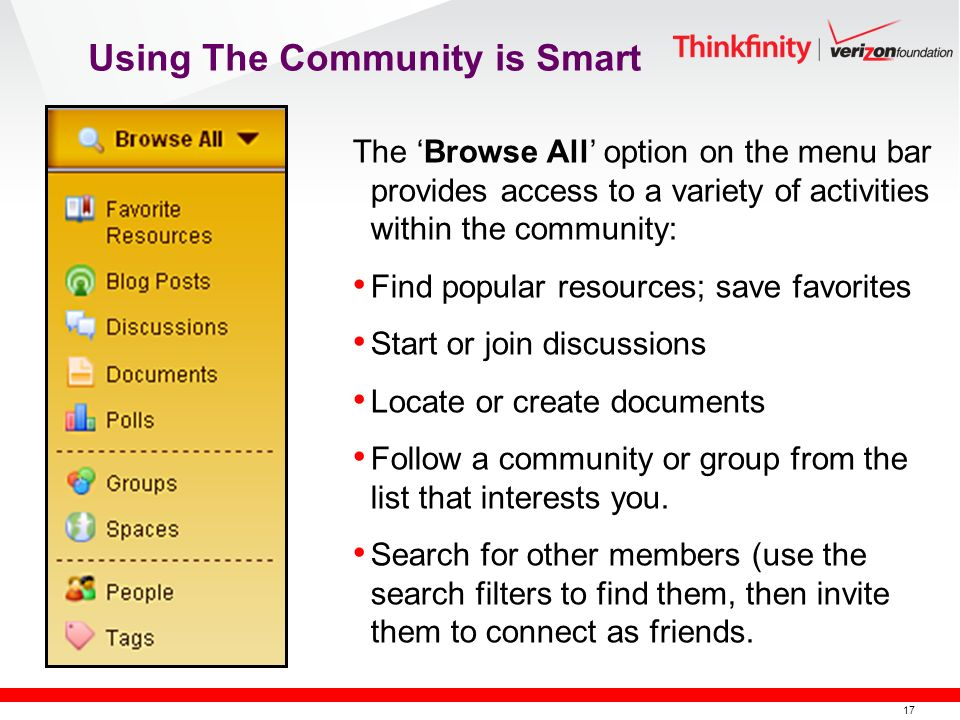 17 The Browse All option on the menu bar provides access to a variety of activities within the community: Find popular resources; save favorites Start or join discussions Locate or create documents Follow a community or group from the list that interests you.