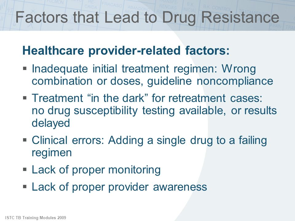 ISTC TB Training Modules 2009 Factors that Lead to Drug Resistance Healthcare provider-related factors: Inadequate initial treatment regimen: Wrong co