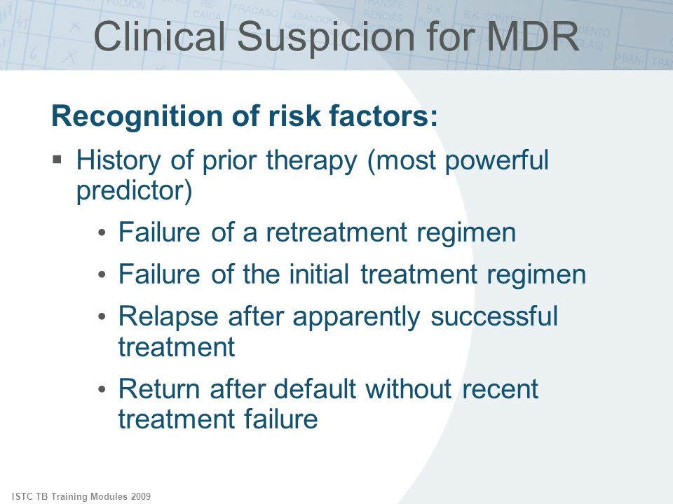 ISTC TB Training Modules 2009 Recognition of risk factors: History of prior therapy (most powerful predictor) Failure of a retreatment regimen Failure